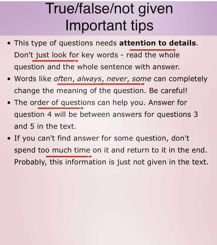 📚 IELTS ਦੀ ਤਿਆਰੀ - True / false / not given Important tips . This type of questions needs attention to details . Don ' t just look for key words - read the whole question and the whole sentence with answer . • Words like often , always , never , some can completely change the meaning of the question . Be careful ! • The order of questions can help you . Answer for question 4 will be between answers for questions 3 and 5 in the text . . If you can ' t find answer for some question , don ' t spend too much time on it and return to it in the end . Probably , this information is just not given in the text . - ShareChat