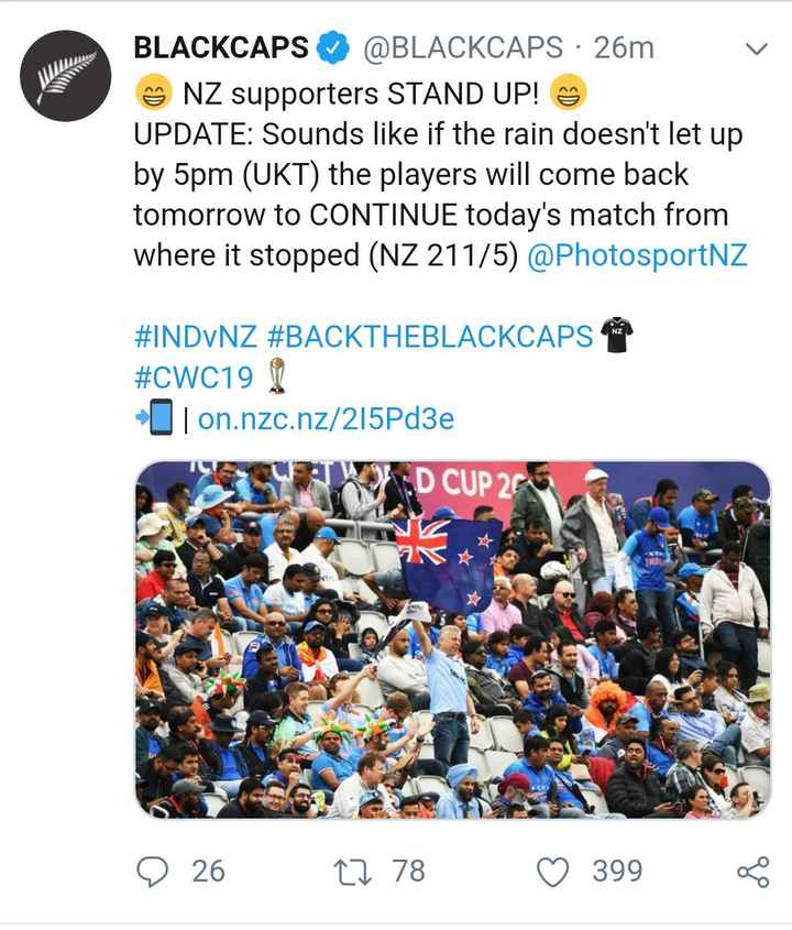 🏏IND vs NZ - BLACKCAPS ♡ @ BLACKCAPS · 26m NZ supporters STAND UP ! UPDATE : Sounds like if the rain doesn ' t let up by 5pm ( UKT ) the players will come back tomorrow to CONTINUE today ' s match from where it stopped ( NZ 211 / 5 ) @ PhotosportNZ # INDVNZ # BACKTHEBLACKCAPS # CWC19 [ I on . nzc . nz / 215Pd3e D CUP 20 26 27 78 ♡ 399 - ShareChat