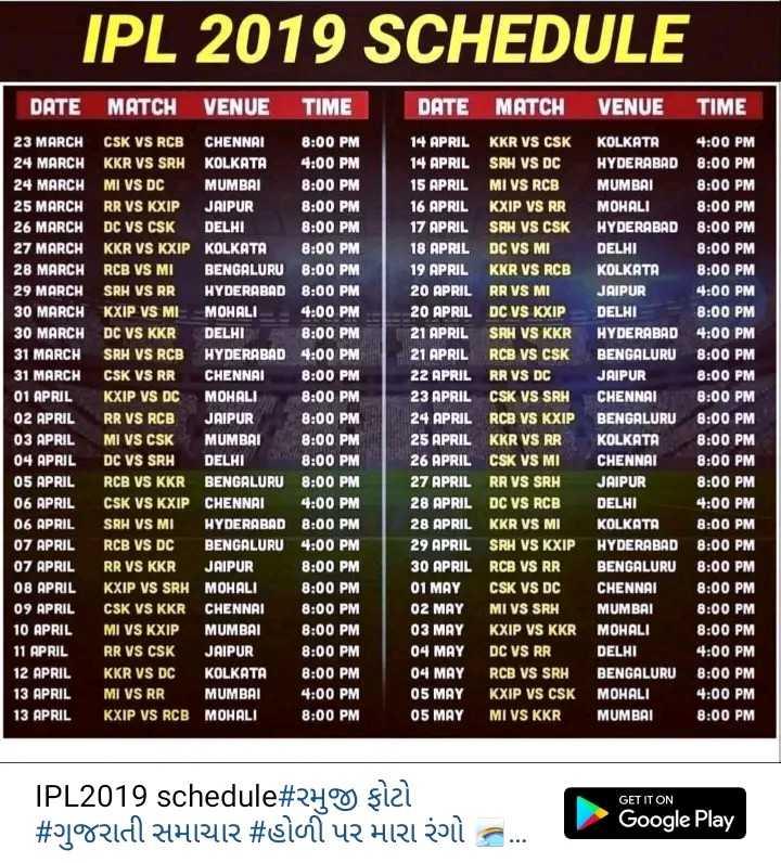 📆  IPL ટાઈમ ટેબલ - IPL 2019 SCHEDULE DATE MATCH VENUE TIME DATE MATCH VENUE TIME 23 MARCH CSK VS RCB CHENNAI 8 : 00 PM 24 MARCH KKR VS SRH KOLKATA 4 : 00 PM 24 MARCH MI VS DC MUMBAI 8 : 00 PM 25 MARCH RR VS KXIP JAIPUR 8 : 00 PM 26 MARCH DC VS CSK DELHI 8 : 00 PM 27 MARCH KKR VS KXIP KOLKATA 8 : 00 PM 28 MARCH RCB VS MI BENGALURU 8 : 00 PM 29 MARCH SRH VS RR HYDERABAD 8 : 00 PM 30 MARCH KXIP VS MI MOHALI - 4 : 00 PM 30 MARCH DC VS KKR DELHI 8 : 00 PM 31 MARCH SRH VS RCB HYDERABAD 4 : 00 PM 31 MARCH CSK VS RR CHENNAI 8 : 00 PM 01 APRIL KXIP VS DC MOHALI 8 : 00 PM 02 APRIL RR VS RCB JAIPUR 8 : 00 PM 03 APRIL MI VS CSK MUMBAI 8 : 00 PM 04 APRIL DC VS SRH DELHI 8 : 00 PM 05 APRIL RCB VS KKR BENGALURU 8 : 00 PM 06 APRIL CSK VS KXIP CHENNAI 4 : 00 PM 06 APRIL SRH VS MI HYDERABAD 8 : 00 PM 07 APRIL RCB VS DC BENGALURU 4 : 00 PM 07 APRIL RR VS KKR JAIPUR 8 : 00 PM 08 APRIL KXIP VS SRH MOHALI 8 : 00 PM 09 APRIL CSK VS KKR CHENNAI 8 : 00 PM 10 APRIL MI VS KXIP MUMBAI 8 : 00 PM 11 APRIL RR VS CSK JAIPUR 8 : 00 PM 12 APRIL KKR VS DC KOLKATA 8 : 00 PM 13 APRIL MI VS RR MUMBAI 4 : 00 PM 13 APRIL KXIP VS RCB MOHALI 8 : 00 PM 14 APRIL KKR VS CSK 14 APRIL SRH VS DC 15 APRIL MI vs RCB 16 APRIL KXIP VS RR 17 APRIL SRH VS CSK 18 APRIL DC VS MI 19 APRIL KKR VS RCB 20 APRIL RR VS MI 20 APRIL DC VS KXIP 21 APRIL SRH VS KKR 21 APRIL RCB VS CSK 22 APRIL RR VS DC 23 APRIL CSK VS SRH 24 APRIL RCB VS KXIP 25 APRIL KKR VS RR 26 APRIL CSK VS MI 27 APRIL RR VS SRH 28 APRIL DC VS RCB 28 APRIL KKR VS MI 29 APRIL SRH VS KXIP 30 APRIL RCB VS RR 01 MAY CSK VS DC O2 MAY MI VS SRH 03 MAY KXIP VS KKR 04 MAY DC VS RR 04 MAY RCB VS SRH 05 MAY KXIP VS CSK 05 MAY MI VS KKR KOLKATA 4 : 00 PM HYDERABAD 8 : 00 PM MUMBAI 8 : 00 PM MOHALI 8 : 00 PM HYDERABAD 8 : 00 PM DELHI 8 : 00 PM KOLKATA 8 : 00 PM JAIPUR 4 : 00 PM DELHI 8 : 00 PM HYDERABAD 4 : 00 PM BENGALURU 8 : 00 PM JAIPUR 8 : 00 PM CHENNAI 8 : 00 PM BENGALURU 8 : 00 PM KOLKATA 8 : 00 PM CHENNAI 8 : 00 PM JAIPUR 8 : 00 PM DELHI 4 : 00 PM KOLKATA 8 : 00 PM 