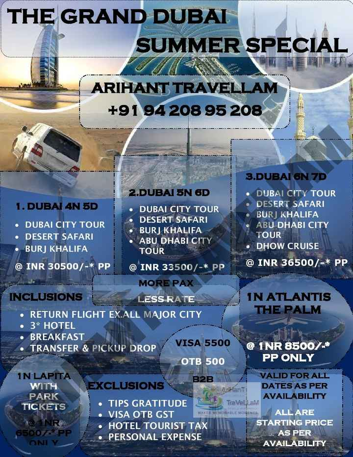 IPL સમાચાર - THE GRAND DUBAI SUMMER SPECIAL ARIHANT TRAVELLAM + 91 94 208 95 208 AL 3 . DUBAI 6N 7D 2 . DUBAI 5N 6D • DUBAI CITY TOUR 1 . DUBAI 4N 5D DESERT SAFARI DUBAI CITY TOUR BURJ KHALIFA DESERT SAFARI • DUBAI CITY TOUR ABU DHABI CITY BURJ KHALIFA • DESERT SAFARI TOUR ABU DHABI CITY BURJ KHALIFA DHOW CRUISE TOUR @ INR 36500 / - * PP @ INR 30500 / - * PP ! ! @ INR 33500 / - * PP MORE PAX INCLUSIONS LESS RATE IN ATLANTIS • RETURN FLIGHT EX . ALL MAJOR CITY THE PALM • 3 * HOTEL • BREAKFAST • TRANSFER & PICKUP DROP VISA 5500 @ INR 85007 OTB 500 PP ONLY IN LAPITA B2B VALID FOR ALL WITH EXCLUSIONS Ashanti DATES AS PER PARK AVAILABILITY TICKETS • TIPS GRATITUDE • VISA OTB GST ALL ARE @ INR • HOTEL TOURIST TAX STARTING PRICE 65007 * PP PERSONAL EXPENSE AS PER ONIY AVAILABILITY - Traveltam MAKES MEMORABLE MOMENTS - ShareChat
