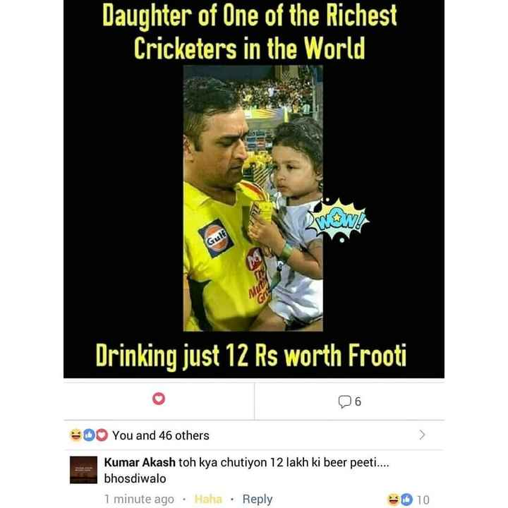 🦊IPL ମିମସ - Daughter of One of the Richest Cricketers in the World 30 Gult Drinking just 12 Rs worth Frooti * DO You and 46 others Kumar Akash toh kya chutiyon 12 lakh ki beer peeti . . . . bhosdiwalo 1 minute ago · Haha · Reply * 10 - ShareChat