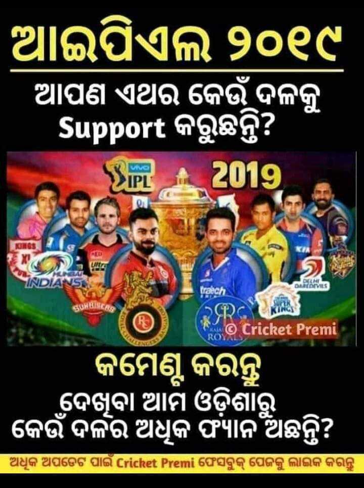 IPL ସମାରୋହ - ଆଇପିଏଲ ୨୦୧୯ ଆପଣ ଏଥର କେଉଁ ଦଳକୁ Support କରୁଛନ୍ତି ? wa Sil 2019 IC ultra ର INDIA DELNI DRIVES traech SUHBARE KING RRC © Cricket Premi କମେଣ୍ଟ କରନ୍ତୁ ଦେଖୁବା ଆମ ଓଡ଼ିଶାରୁ ' କେଉଁ ଦଳର ଅଧୁକ ଫାନ ଅଛନ୍ତି ? । ଅଧୂକ ଅପଡେଟ ପାଇଁ Cricket Premi ଫେସବୁକ୍ ପେଜକୁ ଲାଇକ କରନ୍ତୁ । - ShareChat