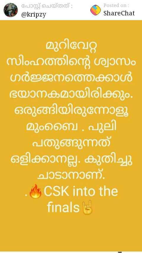 IPL മീംസ് - പോസ്റ്റ് ചെയ്തത് : @ kripzy Posted on : ShareChat മുറിവേറ്റ - സിംഹത്തിന്റെ ശ്വാസം ഗർജ്ജനത്തേക്കാൾ ഭയാനകമായിരിക്കും . ഒരുങ്ങിയിരുന്നോളൂ മുംബൈ . പുലി പതുങ്ങുന്നത് ഒളിക്കാനല്ല . കുതിച്ചു ചാടാനാണ് . Y CSK into the finals 3 - ShareChat