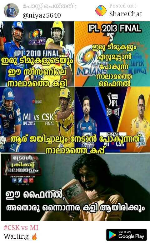 IPL മീംസ് - പോസ്റ്റ് ചെയ്തത് : @ niyaz5640 Posted on : ShareChat IPL 2013 FINAL ഇരു ടീമുകളും IPL 2010 FINAL ) ഇരു ടീമുകളുടെയും ഏറ്റുമുട്ടാൻ ഈ സീസണില് INDIA il , നാലാമത്ത നാലാമത്തെ കളി ഫൈനൽ MUMBAI ാകുന്ന മI IN T ി വIPI BE3181 MI vs CSK IPL . 2015 FINAL ആര് ജയിച്ചാലും നേടാൻ പോകുന്നത് _ നാലാമത്തെ കപ്പ് S ( 4 ) Sാൾ . കിക്ക് മലയാളം FL . COM NANANATOM Follow Us ഈ ഫൈനൽ , ' അതൊരു ഒന്നൊന്നര കളി ആയിരിക്കും # CSK VS MI Waiting GET IT ON Google Play - ShareChat