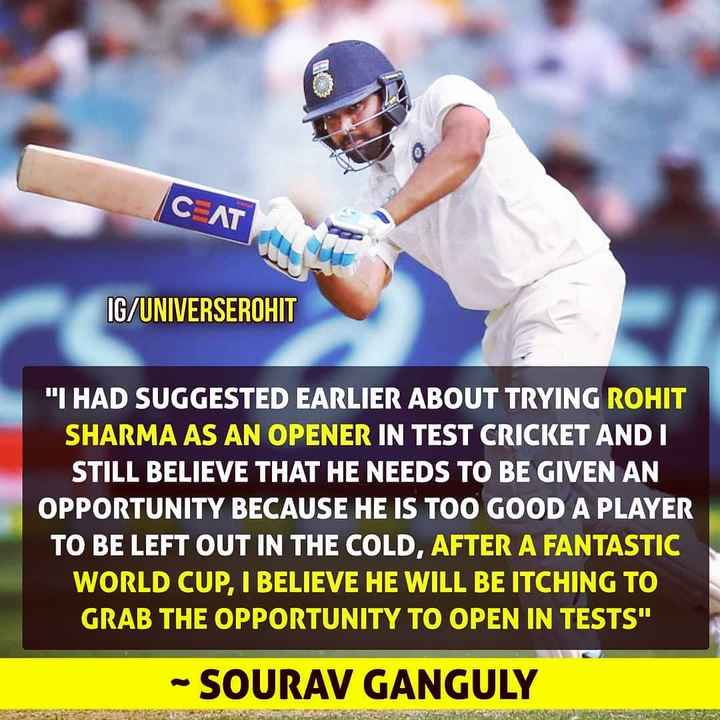🏏 IPL-2019 - C AT IG / UNIVERSEROHIT I HAD SUGGESTED EARLIER ABOUT TRYING ROHIT SHARMA AS AN OPENER IN TEST CRICKET AND I STILL BELIEVE THAT HE NEEDS TO BE GIVEN AN OPPORTUNITY BECAUSE HE IS TOO GOOD A PLAYER TO BE LEFT OUT IN THE COLD , AFTER A FANTASTIC WORLD CUP , I BELIEVE HE WILL BE ITCHING TO GRAB THE OPPORTUNITY TO OPEN IN TESTS - SOURAV GANGULY - ShareChat