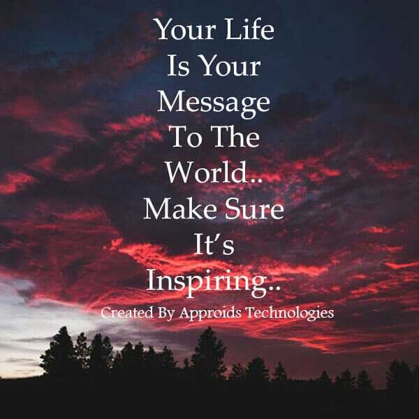 I like this - Your Life Is Your Message To The World . . Make Sure It ' s Inspiring . Created By Approids Technologies - ShareChat