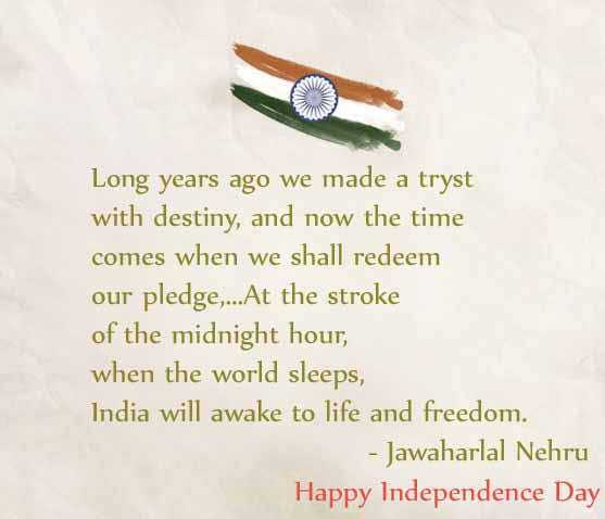 Independence Day - Long years ago we made a tryst with destiny , and now the time comes when we shall redeem our pledge , . . . At the stroke of the midnight hour , when the world sleeps , India will awake to life and freedom . - Jawaharlal Nehru Happy Independence Day - ShareChat