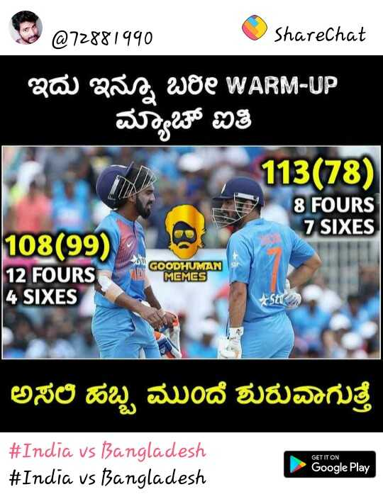 India vs Bangladesh - @ 7288 / qqo Sharechat ಇದು ಇನ್ನೂ ಬರೀ WARM - UP ಮ್ಯಾಚ್ ಐತಿ 113 ( 78 ) 8 FOURS 7 SIXES 108 ( 99 ) 12 FOURS 4 SIXES \ \ GOODHUMAN MEMES Stu ಅಸಲಿ ಹಬ್ಬ ಮುಂದೆ ಶುರುವಾಗುತ್ತೆ # India vs Bangladesh # India vs Bangladesh GET IT ON Google Play - ShareChat