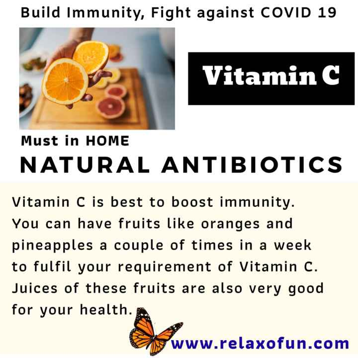 📜 Information - Build Immunity , Fight against COVID 19 Vitamin C Must in HOME NATURAL ANTIBIOTICS Vitamin C is best to boost immunity . You can have fruits like oranges and pineapples a couple of times in a week to fulfil your requirement of Vitamin C . Juices of these fruits are also very good for your health . www . relaxofun . com - ShareChat