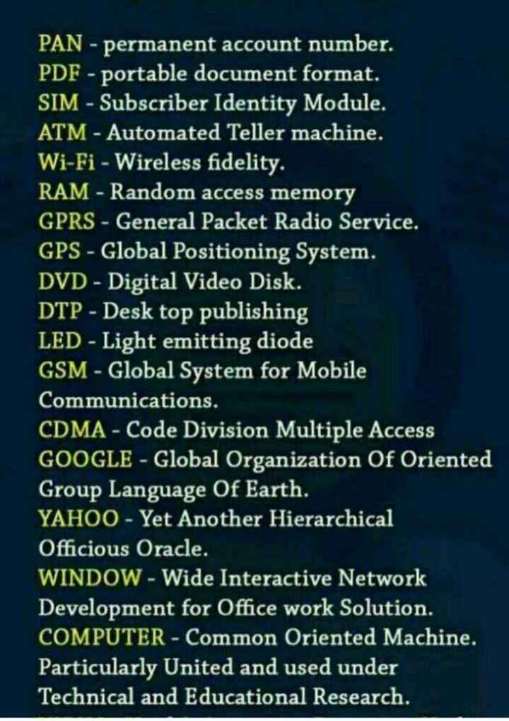 📜 Information - PAN - permanent account number . PDF - portable document format . SIM - Subscriber Identity Module ATM - Automated Teller machine . Wi - Fi - Wireless fidelity . RAM - Random access memory GPRS - General Packet Radio Service . GPS - Global Positioning System . DVD - Digital Video Disk . DTP - Desk top publishing LED - Light emitting diode GSM - Global System for Mobile Communications , CDMA - Code Division Multiple Access GOOGLE - Global Organization Of Oriented Group Language Of Earth . YAHOO - Yet Another Hierarchical Officious Oracle . WINDOW - Wide Interactive Network Development for Office work Solution . COMPUTER - Common Oriented Machine . Particularly United and used under Technical and Educational Research . - ShareChat