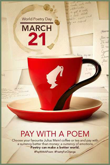 International Happiness Day - World Poetry Day MARCH 21 PAY WITH A POEM Choose your favourite Julius Meinl coffee or tea and pay with a currency better than money : a currency of emotions . Poetry can make a better world . # PayWithAPoom # PoetryForChange - ShareChat