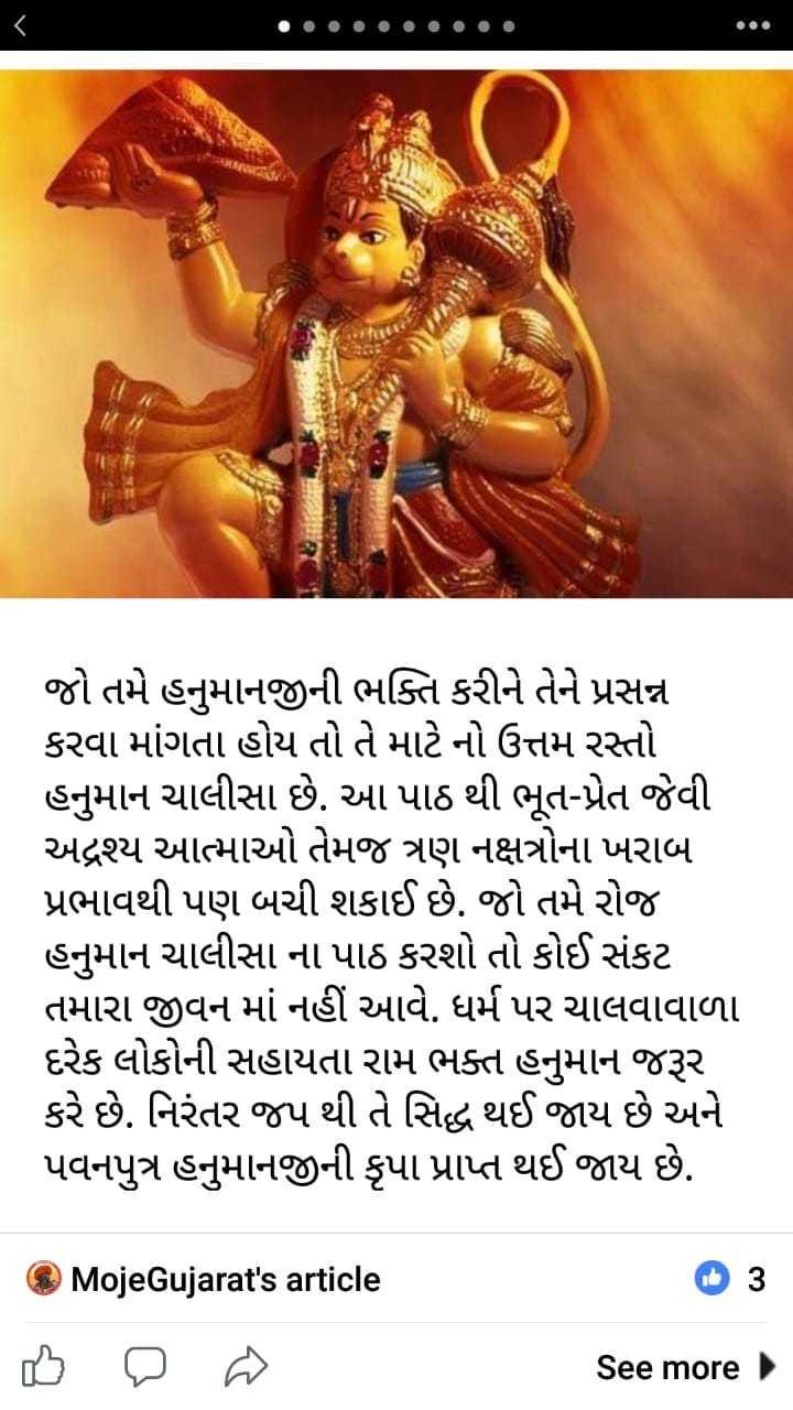 Jai bajrang bali - જો તમે હનુમાનજીની ભક્તિ કરીને તેને પ્રસન્ન કરવા માંગતા હોય તો તે માટે નો ઉત્તમ રસ્તો હનુમાન ચાલીસા છે . આ પાઠ થી ભૂત - પ્રેત જેવી અદ્રશ્ય આત્માઓ તેમજ ત્રણ નક્ષત્રોના ખરાબ પ્રભાવથી પણ બચી શકાઈ છે . જો તમે રોજ હનુમાન ચાલીસા ના પાઠ કરશો તો કોઈ સંકટ તમારા જીવન માં નહીં આવે . ધર્મ પર ચાલવાવાળા દરેક લોકોની સહાયતા રામ ભક્ત હનુમાન જરૂર કરે છે . નિરંતર જપ થી તે સિદ્ધ થઈ જાય છે અને પવનપુત્ર હનુમાનજીની કૃપા પ્રાપ્ત થઈ જાય છે . MojeGujarat ' s article   3 See more - ShareChat