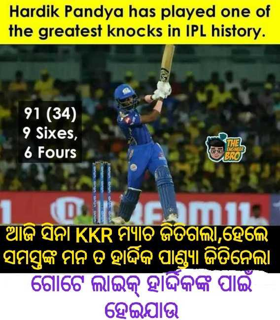 🏏KKR VS MI - Hardik Pandya has played one of the greatest knocks in IPL history . 91 ( 34 ) 9 Sixes , 6 Fours THEL ENGINEER BRO VIVO Vivo Vivo ON ORO FAMIL । ଆଜି ସିନା KKR ମ୍ୟାଚ ଜିତିଗଲା , ହେଲେ ' ସମସ୍କଙ୍କ ମନ ତ ହାର୍ଦ୍ଦିକ ପାଣ୍ଡ୍ ଜିତିନେଲା ଗୋଟେ ଲାଇକ୍ ହାର୍ଦ୍ଦିକଙ୍କ ପାଇଁ ହେଇଯାଉ - ShareChat