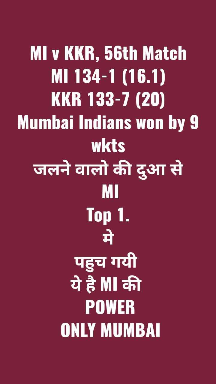 KKR vs MI - MI v KKR , 56th Match MI 134 - 1 ( 16 . 1 ) KKR 133 - 7 ( 20 ) Mumbai Indians won by 9 wkts जलने वालो की दुआ से MI Top 1 . पहुच गयी । ये है MI की POWER ONLY MUMBAL - ShareChat