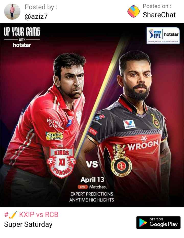 🏏 KXIP vs RCB - Posted by : @ aziz7 Posted on : ShareChat UP YOUR GAME vive notstar > IPL hotsta ORTAL DRGITAL STREAMING PARTNER WITH hotstar ROW omino ' s STA Finoles Chles HE WROGN KINGS BXIS PUNJI VS ROYALS ANGALS CHALI DERS B April 13 LIVE Matches . EXPERT PREDICTIONS ANYTIME HIGHLIGHTS # . KXIP vs RCB Super Saturday GET IT ON Google Play - ShareChat