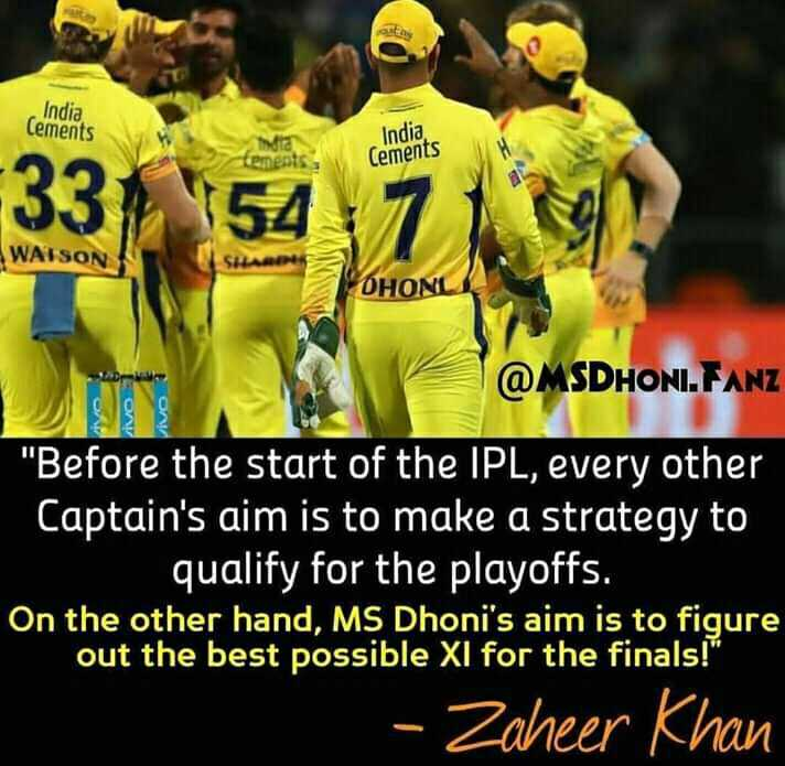 KXIP vs RR - India Cements India Cements 331 ' 54 7 WATSON OHONL @ MSDHONI . FANZ Before the start of the IPL , every other Captain ' s aim is to make a strategy to qualify for the playoffs . On the other hand , MS Dhoni ' s aim is to figure out the best possible XI for the finals ! - Zaheer Khan - ShareChat