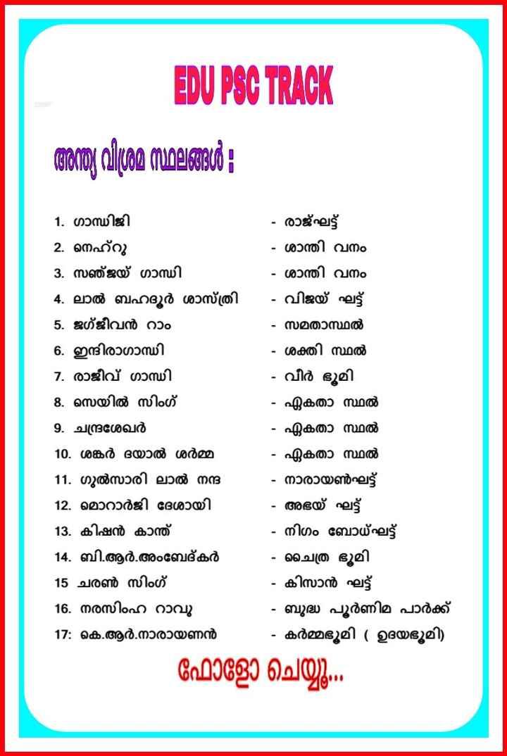💯 LDC 2020 - EDU PSC TRACK അന്ത്യ വിശ്രമ സ്ഥലങ്ങൾ 1 . ഗാന്ധിജി 2 . നെഹ് 3 . സഞ്ജയ് ഗാന്ധി 4 . ലാൽ ബഹദൂർ ശാസ്ത്രി 5 . ജഗ്ജീവൻ റാം 6 . ഇന്ദിരാഗാന്ധി 7 . രാജീവ് ഗാന്ധി 8 . സെയിൽ സിംഗ് 9 . ചന്ദ്രശേഖർ 10 . ശങ്കർ ദയാൽ ശർമ്മ 11 . ഗുൽസാരി ലാൽ നന്ദ 12 . മൊറാർജി ദേശായി 13 . കിഷൻ കാന്ത് 14 . ബി . ആർ . അംബേദ്കർ 15 ചരൺ സിംഗ് 16 . നരസിംഹ റാവു 17 : കെ . ആർ . നാരായണൻ . രാജ്ഘട്ട് - ശാന്തി വനം . ശാന്തി വനം . വിജയ് ഘട്ട് . സമതാസ്ഥൽ . ശക്തി സ്ഥൽ . വീർ ഭൂമി - ഏകതാ സ്ഥൽ - ഏകതാ സ്ഥൽ - ഏകതാ സ്ഥൽ - നാരായൺഘട്ട് . അഭയ് ഘട്ട് - നിഗം ബോധ്ഘട്ട് - ചൈത്ര ഭൂമി - കിസാൻ ഘട്ട് - ബുദ്ധ പൂർണിമ പാർക്ക് - കർമ്മഭൂമി ( ഉദയഭൂമി ) ഫോളോ ചെയ്യു . - ShareChat