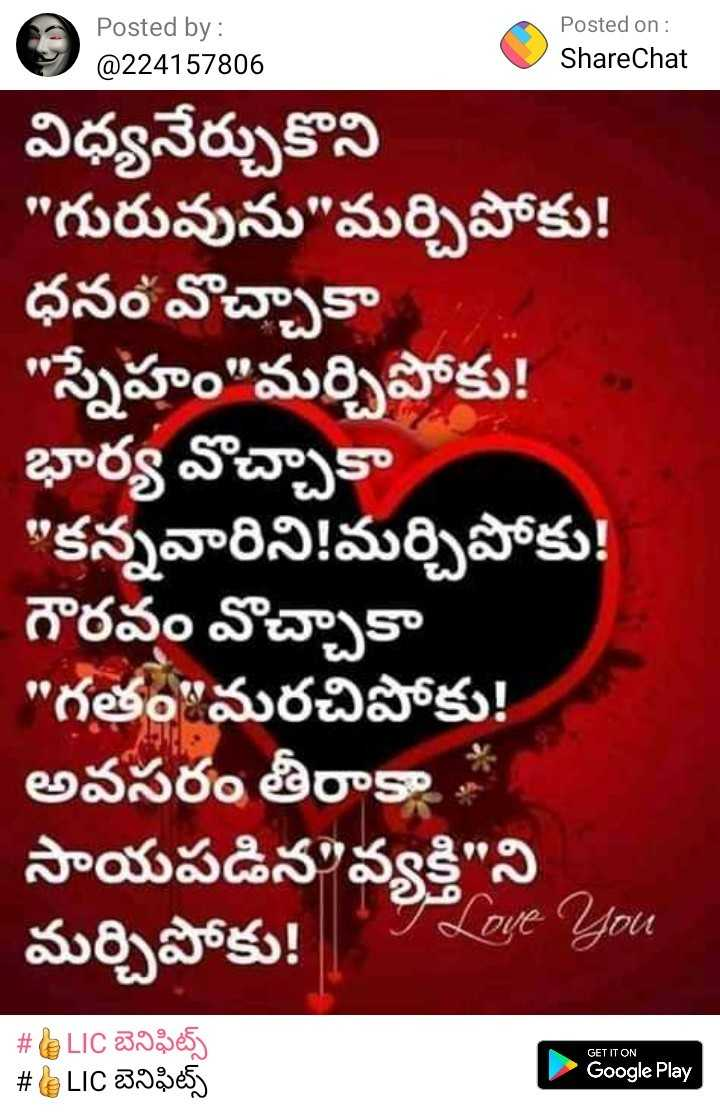 👍LIC బెనిఫిట్స్ - Posted by : @ 224157806 Posted on : ShareChat విధ్యనేర్చుకొని గురువును మర్చిపోకు ! ధనం వొచ్చాకా స్నేహం మర్చిపోకు ! భార్య వొచ్చాకా కన్నవారిని ! మర్చిపోకు ! గౌరవం వొచ్చాకా గతం మరచిపోకు ! అవసరం తీరాకా , సాయపడిన వ్యక్తి ని మర్చిపోకు ! I Love You GET IT ON # LIC బెనిఫిట్స్ # BLIC బెనిఫిట్స్ Google Play - ShareChat