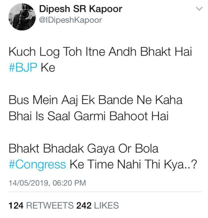 #LOL - Dipesh SR Kapoor @ IDipeshKapoor Kuch Log Toh Itne Andh Bhakt Hai # BJP Ke Bus Mein Aaj Ek Bande Ne Kaha Bhai Is Saal Garmi Bahoot Hai Bhakt Bhadak Gaya Or Bola # Congress Ke Time Nahi Thi Kya . . ? 14 / 05 / 2019 , 06 : 20 PM 124 RETWEETS 242 LIKES - ShareChat