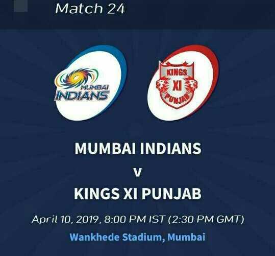 🏏MI vs KXIP - Match 24 KINGS EXIS MUMBAI INDIANS PUND MUMBAI INDIANS KINGS XI PUNJAB April 10 , 2019 , 8 : 00 PM IST ( 2 : 30 PM GMT ) Wankhede Stadium , Mumbai - ShareChat