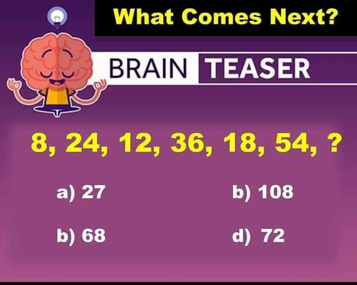Memory Test - What Comes Next ? D BRAIN TEASER BRAIN TEASER 8 , 24 , 12 , 36 , 18 , 54 , ? a ) 27 b ) 108 b ) 68 d ) 72 - ShareChat