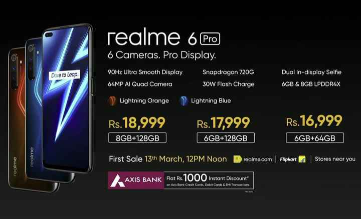📱Mi ਲਵਰਜ਼ - realme 6 Pro 6 Cameras . Pro Display Dore to Leap . 90Hz Ultra Smooth Display 64MP Al Quad Camera Snapdragon 720G 30W Flash Charge Dual In - display Selfie 6GB & 8GB LPDDR4X > Lightning Orange Lightning Blue Rs . 18 , 999 8GB + 128GB Rs . 17 , 999 6GB + 128GB Rs . 16 , 999 6GB + 64GB realme First Sale 13th March , 12PM Noon realme . com Flipkart realme Stores near you AXIS BANK Flat Rs . 1000 Instant Discoun on Axis Bank Credit Cards , Debit Cards & EMI Transactions - ShareChat