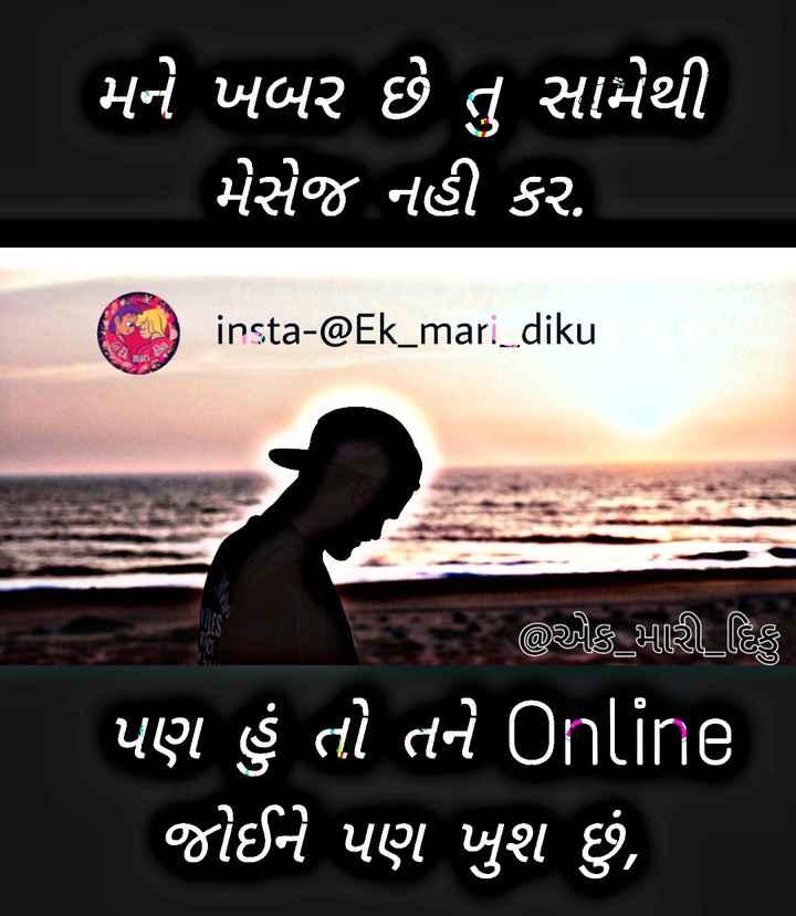 😢 Miss you - ' મને ખબર છે તુ સામેથી મેસેજ નહી કર . insta - @ Ek _ mari _ diku છે કે મારી હિ ' પણ હું તો તને Online ' જોઈને પણ ખુશ છું , - ShareChat