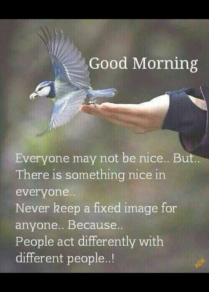👉 Monday Motivation - Good Morning Everyone may not be nice . But . . There is something nice in everyone . . Never keep a fixed image for anyone . . Because . . People act differently with different people . . ! - ShareChat