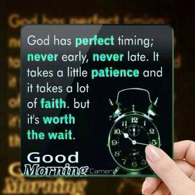 Monday Motivation - God has perfect timing ; never early , never late . It takes a little patience and it takes a lot of faith . but it ' s worth the wait . Good Morning . com BILME - ShareChat