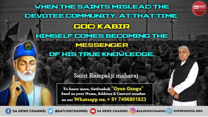 Monday_Motivation - SA NEWS WHEN THE SAINTS MISLEAD THE DEVOTEE COMMUNITY , AT THAT TIME , GOD KABIR HIMSELF COMES BECOMING THE MESSENGER OF HIS TRUE KNOWLEDGE . Saint Rampal ji maharaj To know more , Getfreebok Gyan Ganga Send us your Name , Address & Contact number on our Whatsapp no . + 91 7496801823 f SA NEWS CHANNEL Y @ SATLOKCHANNEL OSA NEWS CHANNEL OSANEWSCHANNEL OU SUPREMEGOD . ORG - ShareChat