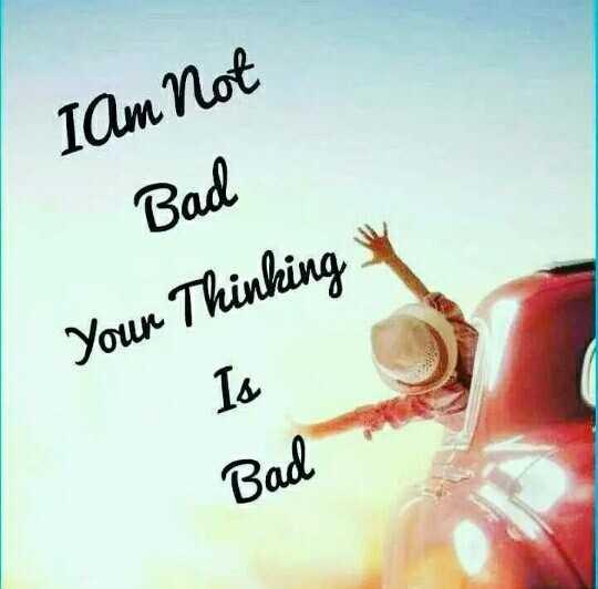 Motivatinal Quotes - I Am Not Bad Youn Thinking Bad - ShareChat