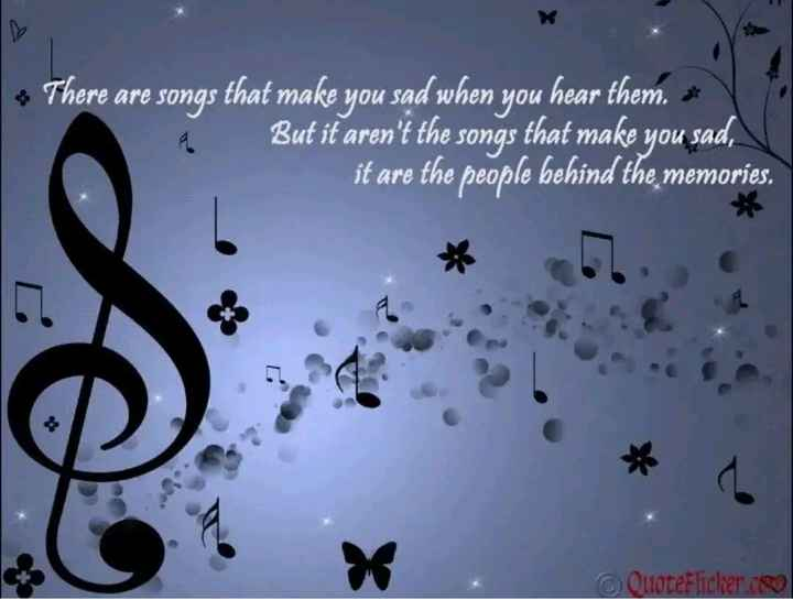 Music lovers - * There are songs that make you sad when you hear them . * But it aren ' t the songs that make you sad , it are the people behind the memories . QuoteFlicker . co - ShareChat