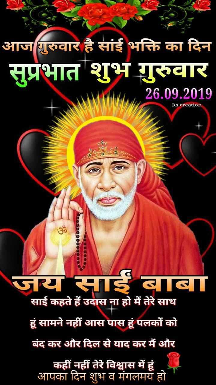 OM⚘SAI ⚘RAM JI 🙏⚘ - आज गुरुवार है सांई भक्ति का दिन सुप्रभात शुभ गुरुवार 26 . 09 . 2019 Rs . creation जय साईं बाबा साईं कहते हैं उदास ना हो मैं तेरे साथ हूं सामने नहीं आस पास हूं पलकों को बंद कर और दिल से याद कर मैं और कहीं नहीं तेरे विश्वास में हूं । आपका दिन शुभ व मंगलमय हो - ShareChat