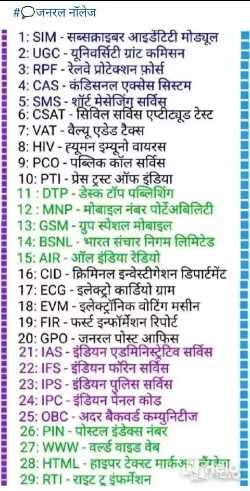 🎥 Online तैयारी वीडियो - # Qजनरल नॉलेज 1 : SIM - सब्सक्राइबर आइडेंटिटी मोड्यूल 2 : UGC - यूनिवर्सिटी ग्रांट कमिसन 3 : RPF - रेलवे प्रोटेक्शन फ़ोर्स । 4 : CAS - कंडिसनल एक्सेस सिस्टम 5 : SMS - शॉर्ट मेसेजिंग सर्विस 6 : CSAT - सिविल सर्विस एप्टीट्यूड टेस्ट 7 : VAT - वैल्यू एडेड टैक्स 8 : HIV - ह्यूमन इम्यूनो वायरस 9 : PCO - पब्लिक कॉल सर्विस 10 : PTI - प्रेस ट्रस्ट ऑफ इंडिया 11 : DTP - डेस्कटॉप पब्लिशिंग 12 : MNP - मोबाइल नंबर पोर्टेअबिलिटी 13 : GSM - ग्रुप स्पेशल मोबाइल 14 : BSNL - भारत संचार निगम लिमिटेड 15 : AIR - ऑल इंडिया रेडियो 16 : CID - क्रिमिनल इन्वेस्टीगेशन डिपार्टमेंट 17 : ECG - इलेक्ट्रो कार्डियो ग्राम 18 : EVM - इलेक्ट्रॉनिक वोटिंग मसीन 19 : FIR - फर्स्ट इन्फॉर्मेशन रिपोर्ट 20 : GPO - जनरल पोस्ट आफिस 21 : IAS - इंडियन एडमिनिस्ट्रेटिव सर्विस 22 : IFS - इंडियन फॉरेन सर्विस 23 : IPS - इंडियन पुलिस सर्विस 24 : IPC - इंडियन पेनल कोड 25 : OBC - अदर बैकवर्ड कम्युनिटीज 26 : PIN - पोस्टल इंडेक्स नंबर 27 : www - वर्ल्ड वाइड वेब 28 : HTML - हाइपर टेक्स्ट मार्कअप लैंग्वा 29 : RTI - राइट टू इंफर्मेशन । - ShareChat