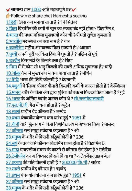 🎥 Online तैयारी वीडियो - सामान्य ज्ञान 1000 अति महत्वपूर्ण प्रश्न । Follow me share chat Hamesha seekho 1 . हिंदी दिवस कब मनाया जाता है ? 14 सितंबर 3 . किस विटामिन की कमी से खून का रुकाव बंद नहीं होता ? विटामिन K 4 . भारत की प्रथम महिला मुख्यमंत्री कौन थी ? श्रीमती सुचेता कृपलानी 5 . भारतीय मरूस्थल का क्या नाम है ? थार 6 . काजीरंगा राष्ट्रीय अभयारण्य किस राज्य में है ? आसाम 7 . पृथ्वी अपनी धुरी पर किस दिशा में घूमती है ? पश्चिम से पूर्व 8 . उज्जैन किस नदी के किनारे बसा है ? शिप्रा 9 . निम्न में से कौन - सी धातु बिजली की सबसे अधिक सुचालक है ? चांदी 10 . गोबर गैस में मुख्य रूप से क्या पाया जाता है ? मीथेन 12 . हिंदी भाषा की लिपि कौनसी है ? देवनागरी 14 . पशुओं में मिल्क फीवर बीमारी किसकी कमी के कारण होती है ? कैल्शियम 15 . मानव शरीर के किस अंग द्वारा यूरिया को रक्त से फ़िल्टर किया जाता है ? गुर्दे 16 . भारत के अन्तिम गवर्नर जनरल कौन थे ? सी . राजगोपालाचारी 17 . एल . पी . जी . गैस में क्या होता है ? ब्यूटेन 18 . सबसे प्राचीन वेद कौनसा है ? ऋग्वेद 20 . प्रथम पंचवर्षीय योजना कब प्रारंभ हुई ? 1951 में 21 . चीनी यात्री ह्वेनसांग ने किस विश्वविद्यालय में अध्ययन किया ? नालन्दा 22 . कौनसा रक्त समूह सर्वदाता कहलाता है ? ओ 23 . मनुष्य के शरीर में कितनी हड्डियाँ होती है ? 206 24 . सर्य के प्रकाश से कौनसा विटामिन प्राप्त होता है ? विटामिन D 25 . मादा एनाफ्लीज मच्छर के काटने से कौनसा रोग होता है ? मलेरिया 26 , टेलीफोन का आविष्कार किसने किया था ? अलेक्जेंडर ग्राहम बेल 27 . प्रकाश की गति कितनी होती है ? 300000 कि . मी . / सेकंड 29 . सबसे प्राचीन वेद कौनसा है ? ऋग्वेद 31 . प्रथम पंचवर्षीय योजना कब प्रारंभ हुई ? 1951 में 32 . कौनसा रक्त समूह सर्वदाता कहलाता है ? ओ 33 . मनुष्य के शरीर में कितनी हड्डियाँ होती है ? 206 - ShareChat