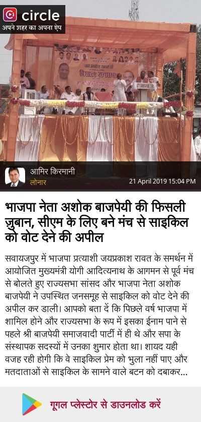 📢 PM मोदी की रैली - © circle अपने शहर का अपना ऐप SA विशाल जनसमा TARA आमिर किरमानी लोनार 21 April 2019 15 : 04 PM भाजपा नेता अशोक बाजपेयी की फिसली जुबान , सीएम के लिए बने मंच से साइकिल को वोट देने की अपील सवायजपुर में भाजपा प्रत्याशी जयप्रकाश रावत के समर्थन में आयोजित मुख्यमंत्री योगी आदित्यनाथ के आगमन से पूर्व मंच से बोलते हुए राज्यसभा सांसद और भाजपा नेता अशोक बाजपेयी ने उपस्थित जनसमूह से साइकिल को वोट देने की अपील कर डाली । आपको बता दें कि पिछले वर्ष भाजपा में शामिल होने और राज्यसभा के रूप में इसका ईनाम पाने से पहले श्री बाजपेयी समाजवादी पार्टी में ही थे और सपा के संस्थापक सदस्यों में उनका शुमार होता था । शायद यही वजह रही होगी कि वे साइकिल प्रेम को भुला नहीं पाए और मतदाताओं से साइकिल के सामने वाले बटन को दबाकर . . . गूगल प्लेस्टोर से डाउनलोड करें - ShareChat