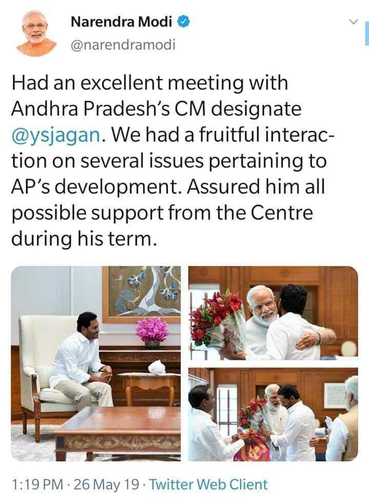 💺PM మోదీ - Narendra Modi @ narendramodi Had an excellent meeting with Andhra Pradesh ' s CM designate @ ysjagan . We had a fruitful interac tion on several issues pertaining to AP ' s development . Assured him all possible support from the Centre during his term . 1 : 19 PM 26 May 19 . Twitter Web Client - ShareChat