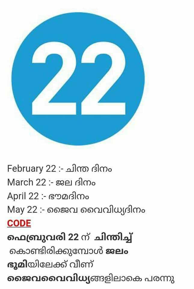 💯 PSC ഹെല്പ്ലൈന് - February 22 : - ചിന്ത ദിനം | March 22 : - ജല ദിനം April 22 : - ഭൗമദിനം May 22 : - ജൈവ വൈവിധ്യദിനം CODE ഫെബ്രുവരി 22 ന് ചിന്തിച്ച് കൊണ്ടിരിക്കുമ്പോൾ ജലം ഭൂമിയിലേക്ക് വീണ് ജൈവവൈവിധ്യങ്ങളിലാകെ പരന്നു - ShareChat