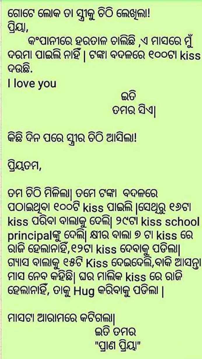 🔫 PUBG - । ଗୋଟେ ଲୋକ ତା ସ୍ତ୍ରୀକୁ ଚିଠି ଲେଖୁଲା ! । ପ୍ରିୟା , । କଂପାନୀରେ ହରତାଳ ଚାଲିଛି , ଏ ମାସରେ ମୁଁ ଦରମା ପାଇଲି ନାହିଁ । ଟଙ୍କା ବଦଳରେ ୧୦୦ଟା kiss ଦଉଛି . I love you ଇତି ତମର ସିଏ । । କିଛି ଦିନ ପରେ ସ୍ତ୍ରୀର ଚିଠି ଆସିଲା ! ପ୍ରିୟତମ , ତମ ଚିଠି ମିଳିଲା । ତମେ ଟଙ୍କା ବଦଳରେ । ପଠାଇଥିବା ୧୦୦ଟି kiss ପାଇଲି   ସେଥିରୁ ୧୬ଟା kiss ପରିବା ବାଲାକୁ ଦେଲି । ୨୯ଟା kiss school principalଙ୍କୁ ଦେଲି । କ୍ଷୀର ବାଲା ୭ ଟା kiss ରେ । ରାଜି ହେଲାନାହିଁ , ୧୨ଟା kiss ଦେବାକୁ ପଡିଲା । । ଗ୍ୟାସ ବାଲାକୁ ୧୫ଟି Kiss ଦେଇଦେଲି , ବାକି ଆସନ୍ତା ମାସ ନେବ କହିଛି । ଘର ମାଲିକ kiss ରେ ରାଜି ହେଲାନାହିଁ , ତାକୁ Hug କରିବାକୁ ପଡିଲା   ମାସଟା ଆରାମରେ କଟିଗଲା । ଇତି ତୁମର ପ୍ରାଣ ପ୍ରିୟା - ShareChat