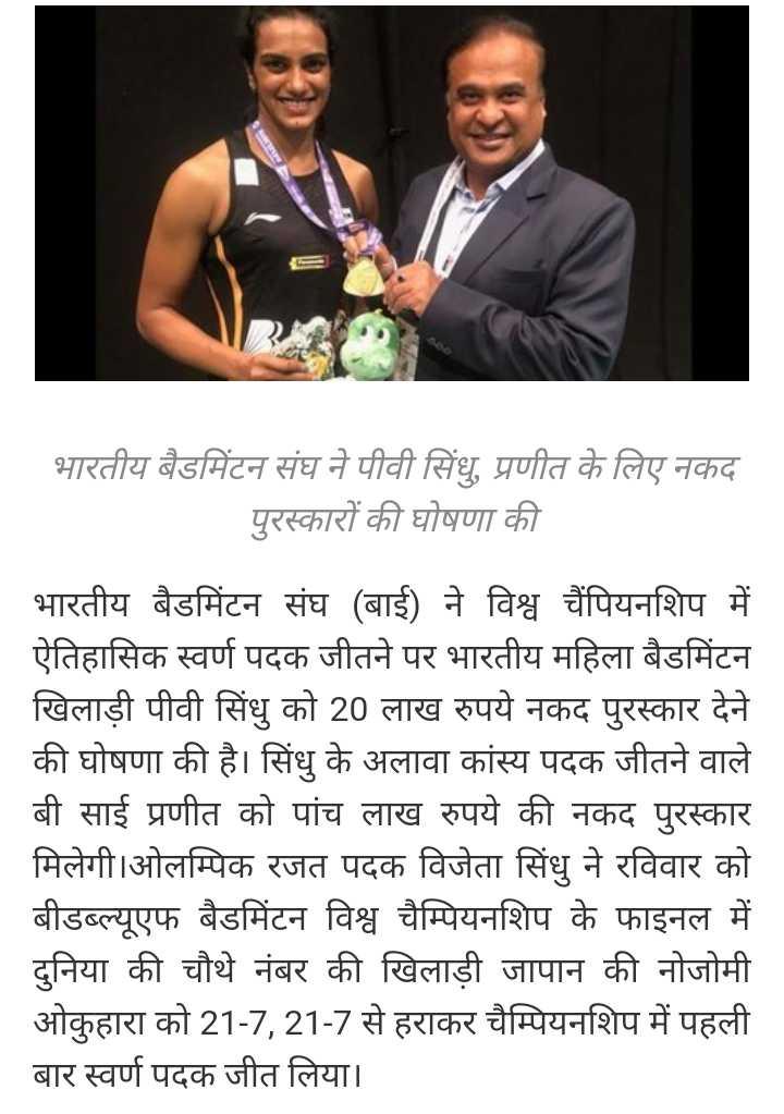 🏸 PV सिंधु विश्व विजेता - भारतीय बैडमिंटन संघ ने पीवी सिंधु , प्रणीत के लिए नकद पुरस्कारों की घोषणा की भारतीय बैडमिंटन संघ ( बाई ) ने विश्व चैंपियनशिप में ऐतिहासिक स्वर्ण पदक जीतने पर भारतीय महिला बैडमिंटन खिलाड़ी पीवी सिंधु को 20 लाख रुपये नकद पुरस्कार देने की घोषणा की है । सिंधु के अलावा कांस्य पदक जीतने वाले बी साई प्रणीत को पांच लाख रुपये की नकद पुरस्कार मिलेगी । ओलम्पिक रजत पदक विजेता सिंधु ने रविवार को बीडब्ल्यूएफ बैडमिंटन विश्व चैम्पियनशिप के फाइनल में दुनिया की चौथे नंबर की खिलाड़ी जापान की नोजोमी ओकुहारा को 21 - 7 , 21 - 7 से हराकर चैम्पियनशिप में पहली बार स्वर्ण पदक जीत लिया । - ShareChat