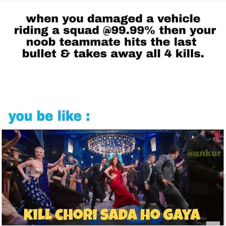 🔫 PubG Lover 🔫 - when you damaged a vehicle riding a squad @ 99 . 99 % then your noob teammate hits the last bullet & takes away all 4 kills . you be like : @ ankur KILL CHORI SADA HO GAYA - ShareChat