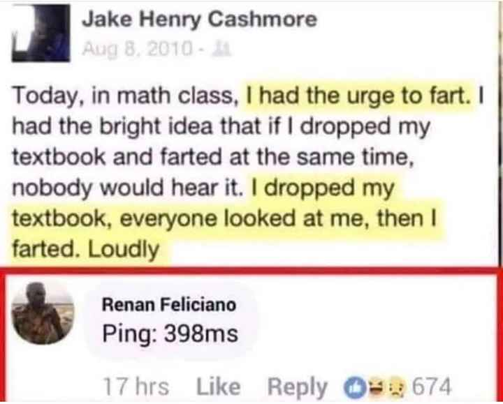 🔫 PubG Lover 🔫 - Jake Henry Cashmore Aug 8 , 2010 Today , in math class , I had the urge to fart . 1 had the bright idea that if I dropped my textbook and farted at the same time , nobody would hear it . I dropped my textbook , everyone looked at me , then I farted . Loudly Renan Feliciano Ping : 398ms 17 hrs Like Reply Ds : 674 - ShareChat