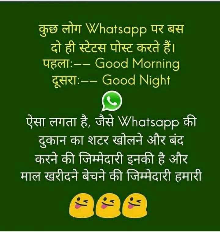 Questions - कुछ लोग Whatsapp पर बस दो ही स्टेटस पोस्ट करते हैं । UES : - - Good Morning ' दूसराः - - Good Night ऐसा लगता है , जैसे Whatsapp की दुकान का शटर खोलने और बंद करने की जिम्मेदारी इनकी है और माल खरीदने बेचने की जिम्मेदारी हमारी - ShareChat