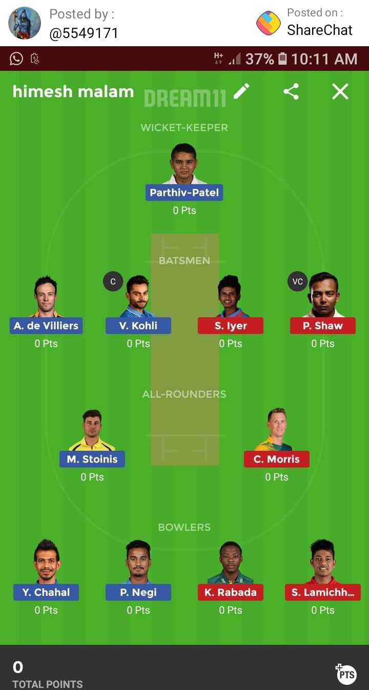 🔴 RCB vs DC 🔷 : 7 એપ્રિલ - Posted by : @ 5549171 Posted on : ShareChat H * _ 37 % H + 270 10 : 11 AM himesh malam DREAM11 X WICKET - KEEPER Parthiv - Patel 0 Pts BATSMEN VC P . Shaw A . de Villiers 0 Pts V . Kohli 0 Pts S . Iyer 0 Pts 0 Pts ALL - ROUNDERS M . Stoinis C . Morris O Pts O Pts BOWLERS K . Rabada S . Lamichh . . . Y . Chahal 0 Pts P . Negi O Pts 0 Pts 0 Pts POTAL POINTS TOTAL POINTS - ShareChat