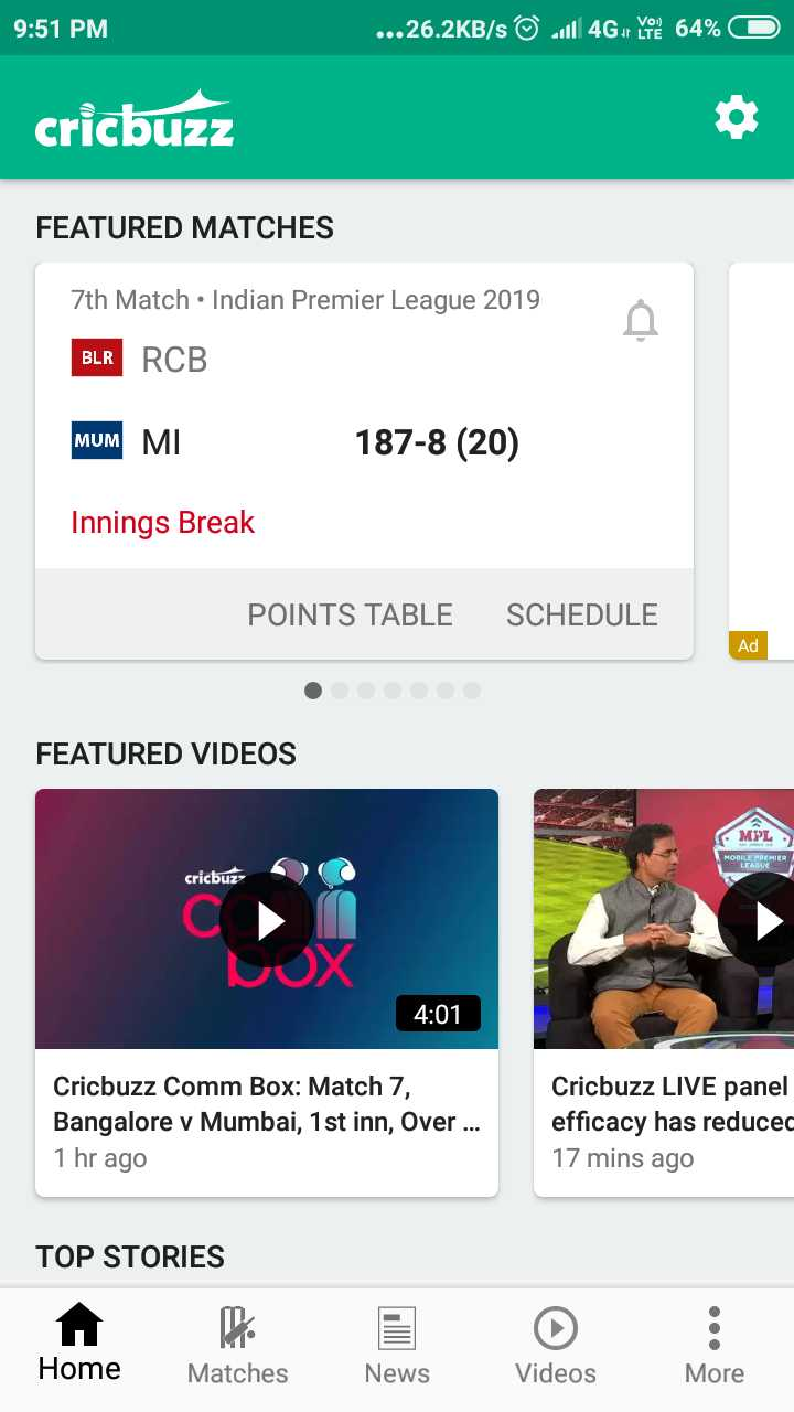 🔴 RCB vs MI 🔵 - 9 : 51 PM . . . 26 . 2KB / s © Jill 4G or you 64 % 0 cricbuzz FEATURED MATCHES 7th Match • Indian Premier League 2019 BLR RCB MUM MI 187 - 8 ( 20 ) Innings Break POINTS TABLE SCHEDULE Ad FEATURED VIDEOS MPL MOBILE PREMIER LEAGUE cricbuz 4 : 01 Cricbuzz Comm Box : Match 7 , Bangalore v Mumbai , 1 st inn , Over . . . 1 hr ago Cricbuzz LIVE panel efficacy has reduced 17 mins ago TOP STORIES Home Matches News Videos More - ShareChat