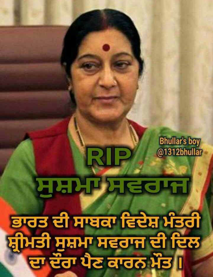 💐 RIP ਸੁਸ਼ਮਾ ਸਵਰਾਜ - Bhullar ' s boy @ 1312bhullar ਸੁਸ਼ਮਸ਼ਵਰਾਜ ਭਾਰਤ ਦੀ ਸਾਬਕਾ ਵਿਦੇਸ਼ ਮੰਤਰੀ ਬੀਮਤੀ ਸੁਸ਼ਮਾ ਸਵਰਾਜ ਦੀ ਦਿਲ । ਦਾ ਦੌਰਾ ਪੈਣ ਕਾਰਨ ਮੌਤ - ShareChat
