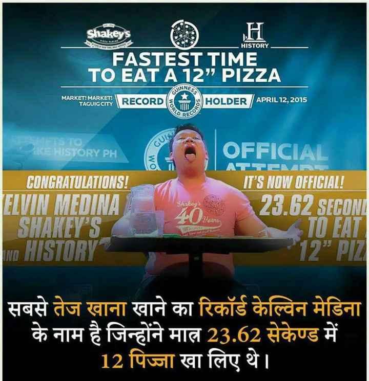 ROCHAK TATHYA - HISTORY Shakeys . FASTEST TIME TO EAT A 12 PIZZA UINNES MARKET ! MARKET ! TAGUIG CITY RECORD WO HOLDER / APRIL12 , 2015 CCU STO ORY PI OM DRY PHA CONGRATULATIONS ! ELVIN MEDINA SHAKEY ' S ND HISTORY OFFICIAL IT ' S NOW OFFICIAL ! 23 . 62 SECOND TOPATI 12 PIZI Shakey ' s ears L T - SE सबसे तेज खाना खाने का रिकॉर्ड केल्विन मेडिना के नाम है जिन्होंने मात्र 23 . 62 सेकेण्ड में 12 पिज्जा खा लिए थे । - ShareChat