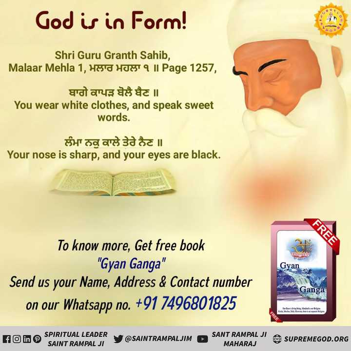 RealGod_Is_InForm - God is in Form ! Shri Guru Granth Sahib , Malaar Mehla 1 , HE ' U HUGT 9 11 Page 1257 , gaan II You wear white clothes , and speak sweet words . ਲੰਮਾ ਨਕੁ ਕਾਲੇ ਤੇਰੇ ਨੈਣ ॥ Your nose is sharp , and your eyes are black . FREE Gyan To know more , Get free book Gyan Ganga Send us your Name , Address & Contact number on our Whatsapp no . + 91 7496801825 Ganga FREE f in O SPIRITUAL LEADER SAINT RAMPAL JI Y @ SAINTRAMPALJIM SANT RAMPAL JI , MAHARAJ SUPREMEGOD . ORG - ShareChat