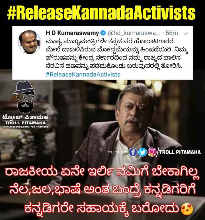 🙏 ReleaseKannadaActivists - # ReleasekannadaActivists HD Kumaraswamy @ hd _ kumaraswa . . . · 56m v ಮಾನ್ಯ ಮುಖ್ಯಮಂತ್ರಿಗಳೇ ಕನ್ನಡ ಪರ ಹೋರಾಟಗಾರರ ಮೇಲೆ ದಾಖಲಿಸಿರುವ ಮೊಕದ್ದಮೆಯನ್ನು ಹಿಂಪಡೆಯಿರಿ . ನಿಮ್ಮ ಪೌರುಷವನ್ನು ಕೇಂದ್ರ ಸರ್ಕಾರದಿಂದ ನಮ್ಮ ರಾಜ್ಯದ ಪಾಲಿನ ನೆರವಿನ ಹಣವನ್ನು ಪಡೆದುಕೊಂಡು ಬರುವುದರಲ್ಲಿ ತೋರಿಸಿ . # ReleaseKannadaActivists ಟೋಲ್ ಪಿತಾಮಹ TROLL PITAMAHA www . facebook . com / Troll Pitamaha FOLLOW US ON TROLL PITAMAHA ರಾಜಕೀಯ ಏನೇ ಇರ್ಲಿ ನಮಿಗೆ ಬೇಕಾಗಿಲ್ಲ - ನೆಲ , ಜಲ . ಭಾಷೆ ಅಂತ ಬಂದ್ರೆ ಕನ್ನಡಿಗರಿಗೆ ಕನ್ನಡಿಗರೇ ಸಹಾಯಕ್ಕೆ ಬರೋದು - ShareChat