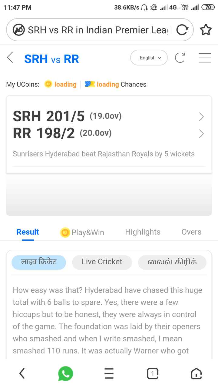 SRH vs RR - 11 : 47 PM 38 . 6KB / s . A les 11 4Gor you to all 70 SRH vs RR in Indian Premier Leac ♡ < SRH vs RR English v English v . C = My UCoins : loading loading Chances SRH 201 / 5 ( 19 . 0ov ) RR 198 / 2 ( 20 . 00v ) Sunrisers Hyderabad beat Rajasthan Royals by 5 wickets Result Play & Win Highlights Overs लाइव क्रिकेट Live Cricket லைவ் கிரிக் How easy was that ? Hyderabad have chased this huge total with 6 balls to spare . Yes , there were a few hiccups but to be honest , they were always in control of the game . The foundation was laid by their openers who smashed and when I write smashed , I mean smashed 110 runs . It was actually Warner who got - ShareChat